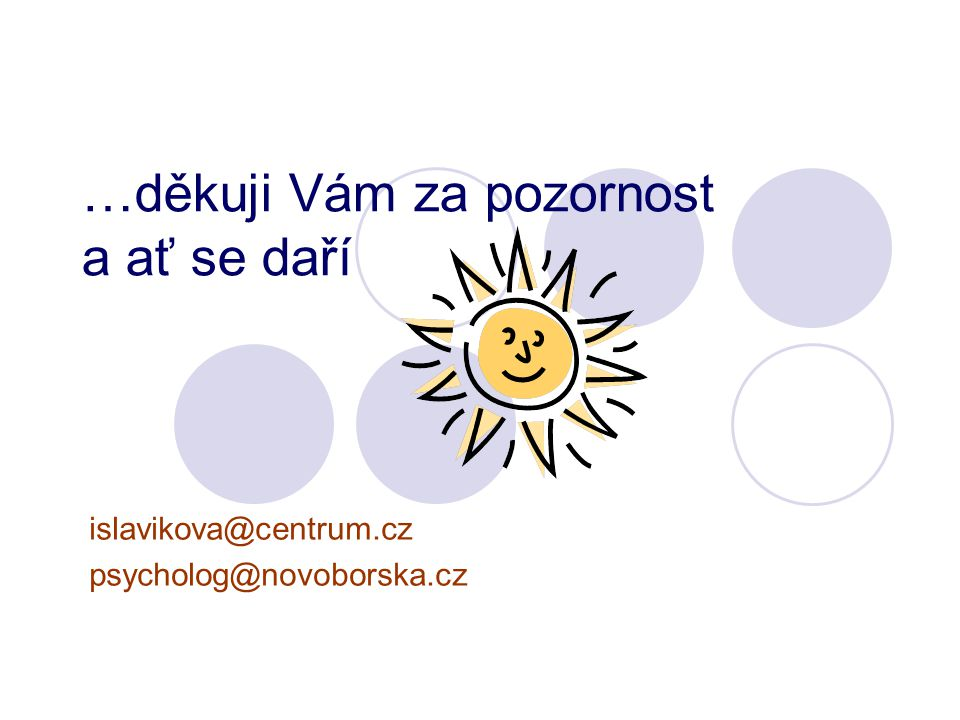 …děkuji Vám za pozornost a ať se daří islavikova@centrum.cz psycholog@novoborska.cz