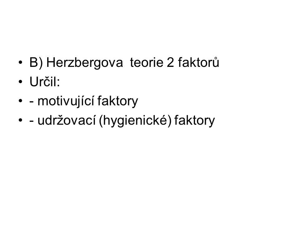 B) Herzbergova teorie 2 faktorů Určil: - motivující faktory - udržovací (hygienické) faktory