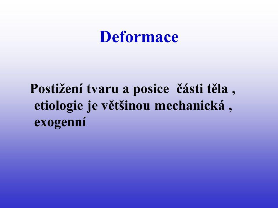 Deformace Postižení tvaru a posice části těla, etiologie je většinou mechanická, exogenní