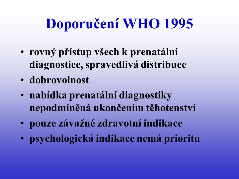Doporučení WHO 1995 rovný přístup všech k prenatální diagnostice, spravedlivá distribuce dobrovolnost nabídka prenatální diagnostiky nepodmíněná ukončením těhotenství pouze závažné zdravotní indikace psychologická indikace nemá prioritu