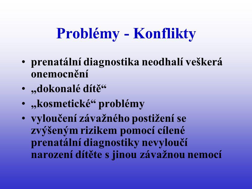 """Problémy - Konflikty prenatální diagnostika neodhalí veškerá onemocnění """"dokonalé dítě """"kosmetické problémy vyloučení závažného postižení se zvýšeným rizikem pomocí cílené prenatální diagnostiky nevyloučí narození dítěte s jinou závažnou nemocí"""