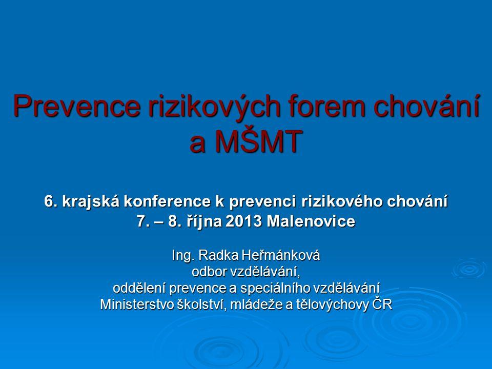 Prevence rizikových forem chování a MŠMT 6. krajská konference k prevenci rizikového chování 7. – 8. října 2013 Malenovice Ing. Radka Heřmánková odbor