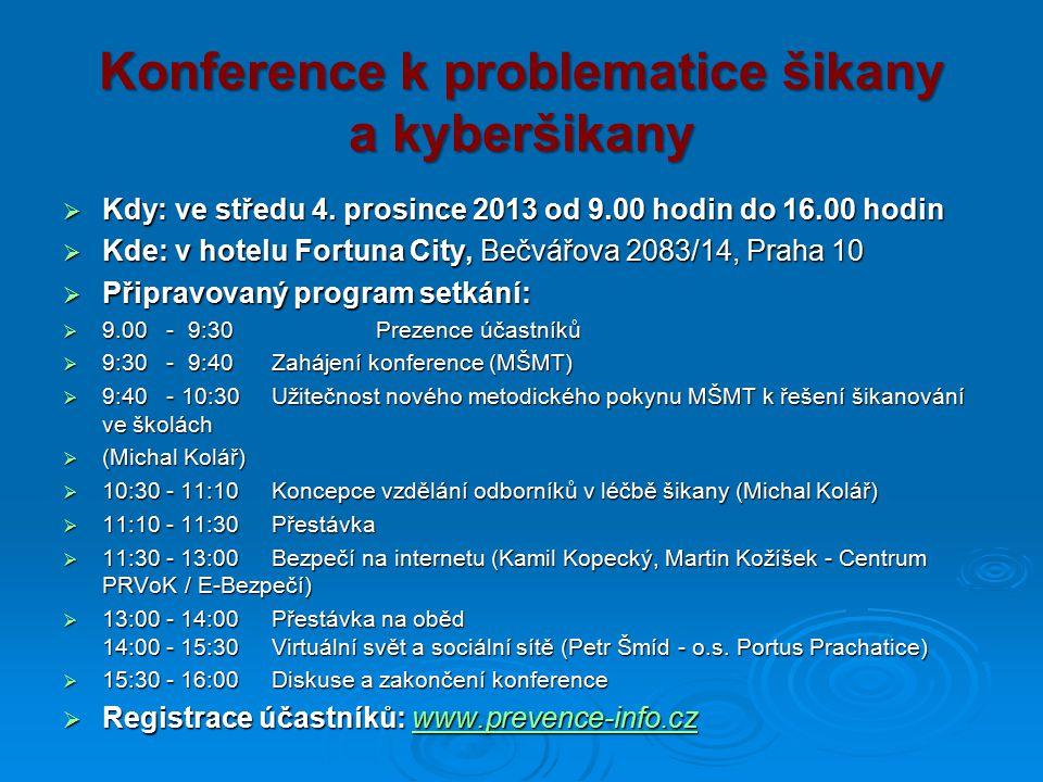 Konference k problematice šikany a kyberšikany  Kdy: ve středu 4. prosince 2013 od 9.00 hodin do 16.00 hodin  Kde: v hotelu Fortuna City, Bečvářova