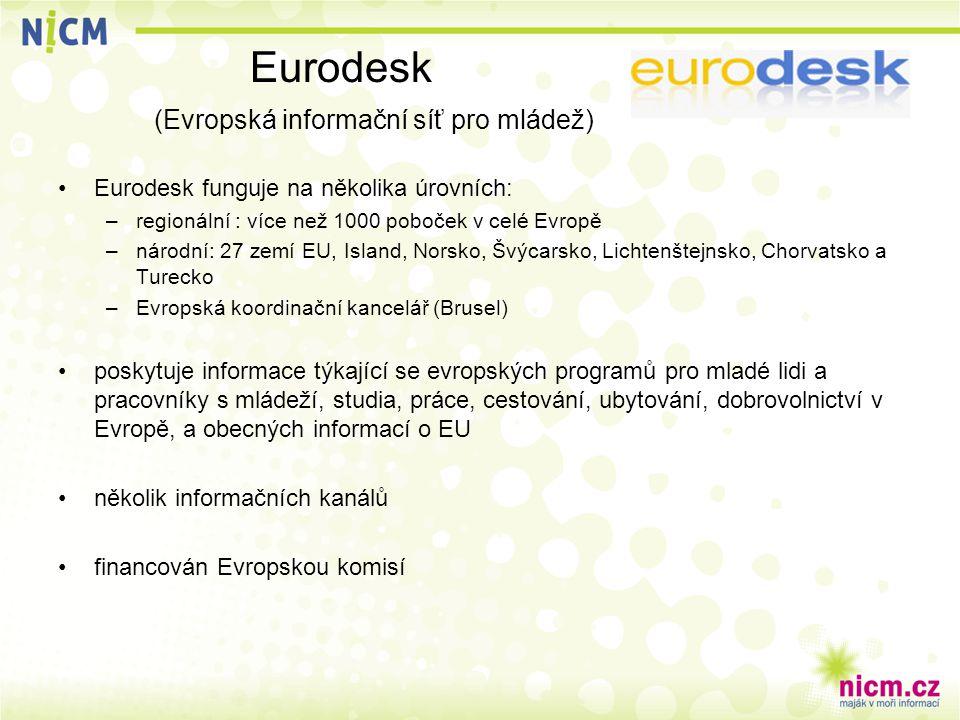 Eurodesk (Evropská informační síť pro mládež) Eurodesk funguje na několika úrovních: –regionální : více než 1000 poboček v celé Evropě –národní: 27 zemí EU, Island, Norsko, Švýcarsko, Lichtenštejnsko, Chorvatsko a Turecko –Evropská koordinační kancelář (Brusel) poskytuje informace týkající se evropských programů pro mladé lidi a pracovníky s mládeží, studia, práce, cestování, ubytování, dobrovolnictví v Evropě, a obecných informací o EU několik informačních kanálů financován Evropskou komisí