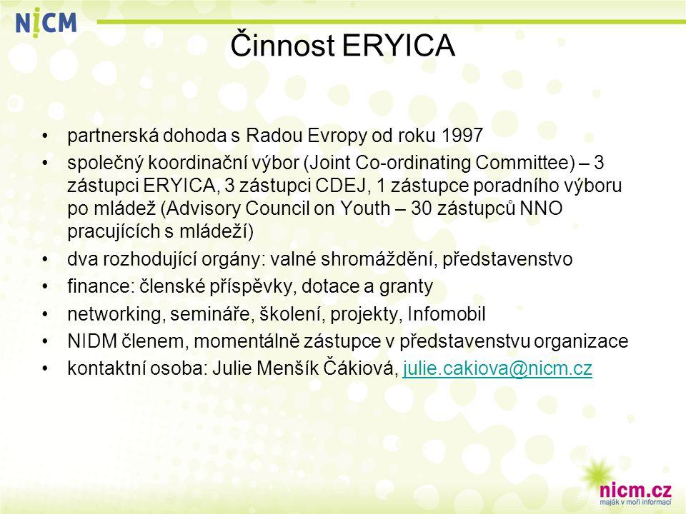 Činnost ERYICA partnerská dohoda s Radou Evropy od roku 1997 společný koordinační výbor (Joint Co-ordinating Committee) – 3 zástupci ERYICA, 3 zástupci CDEJ, 1 zástupce poradního výboru po mládež (Advisory Council on Youth – 30 zástupců NNO pracujících s mládeží) dva rozhodující orgány: valné shromáždění, představenstvo finance: členské příspěvky, dotace a granty networking, semináře, školení, projekty, Infomobil NIDM členem, momentálně zástupce v představenstvu organizace kontaktní osoba: Julie Menšík Čákiová, julie.cakiova@nicm.czjulie.cakiova@nicm.cz
