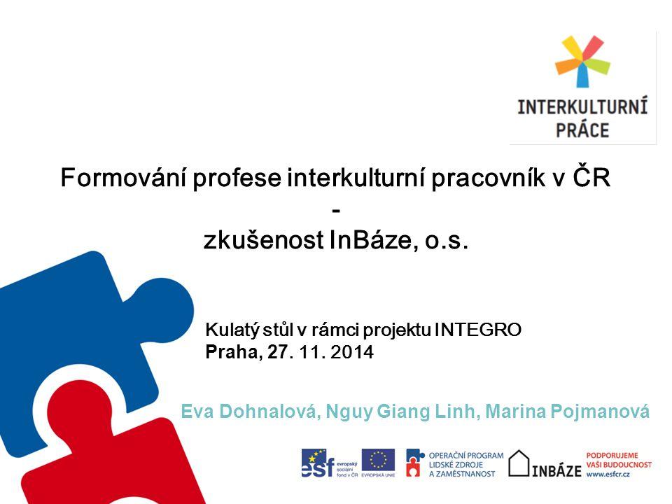 Formování profese interkulturní pracovník v ČR - zkušenost InBáze, o.s. Eva Dohnalová, Nguy Giang Linh, Marina Pojmanová Kulatý stůl v rámci projektu