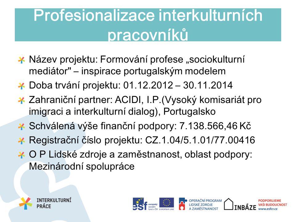 """Profesionalizace interkulturních pracovníků Název projektu: Formování profese """"sociokulturní mediátor – inspirace portugalským modelem Doba trvání projektu: 01.12.2012 – 30.11.2014 Zahraniční partner: ACIDI, I.P.(Vysoký komisariát pro imigraci a interkulturní dialog), Portugalsko Schválená výše finanční podpory: 7.138.566,46 Kč Registrační číslo projektu: CZ.1.04/5.1.01/77.00416 O P Lidské zdroje a zaměstnanost, oblast podpory: Mezinárodní spolupráce"""