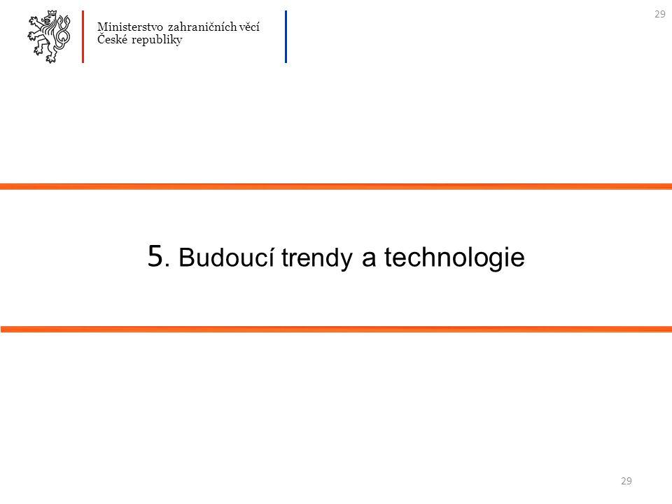 29 5. Budoucí trendy a technologie Ministerstvo zahraničních věcí České republiky 29