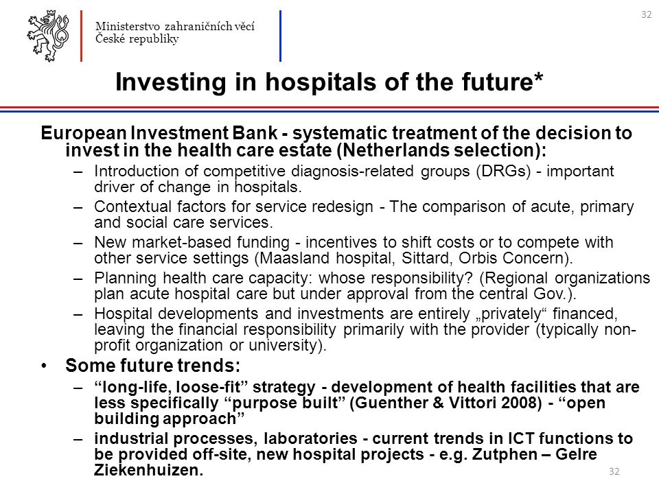 32 Investing in hospitals of the future* European Investment Bank - systematic treatment of the decision to invest in the health care estate (Netherlands selection): – Introduction of competitive diagnosis-related groups (DRGs) - important driver of change in hospitals.