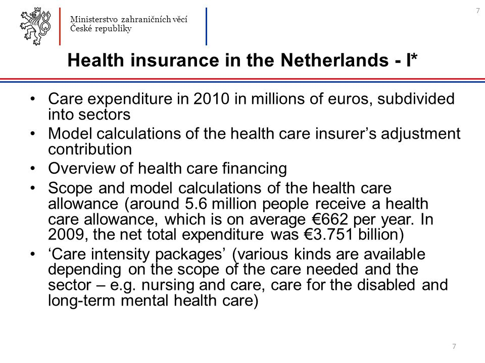 7 Health insurance in the Netherlands - I* Care expenditure in 2010 in millions of euros, subdivided into sectors Model calculations of the health care insurer's adjustment contribution Overview of health care financing Scope and model calculations of the health care allowance (around 5.6 million people receive a health care allowance, which is on average €662 per year.