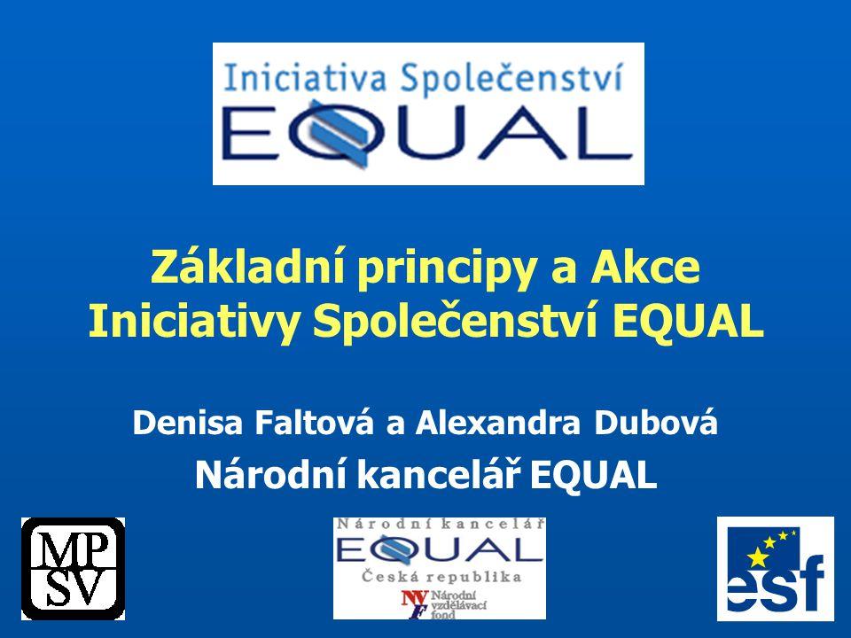 Základní principy a Akce Iniciativy Společenství EQUAL Denisa Faltová a Alexandra Dubová Národní kancelář EQUAL