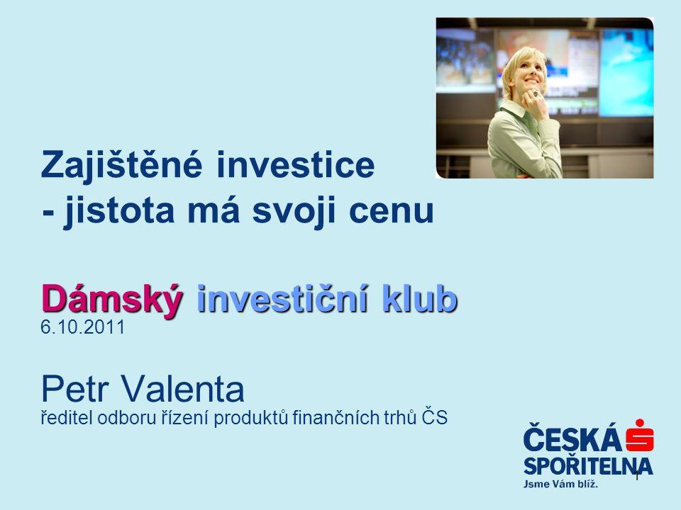 1 Zajištěné investice - jistota má svoji cenu Dámský investiční klub 6.10.2011 Petr Valenta ředitel odboru řízení produktů finančních trhů ČS