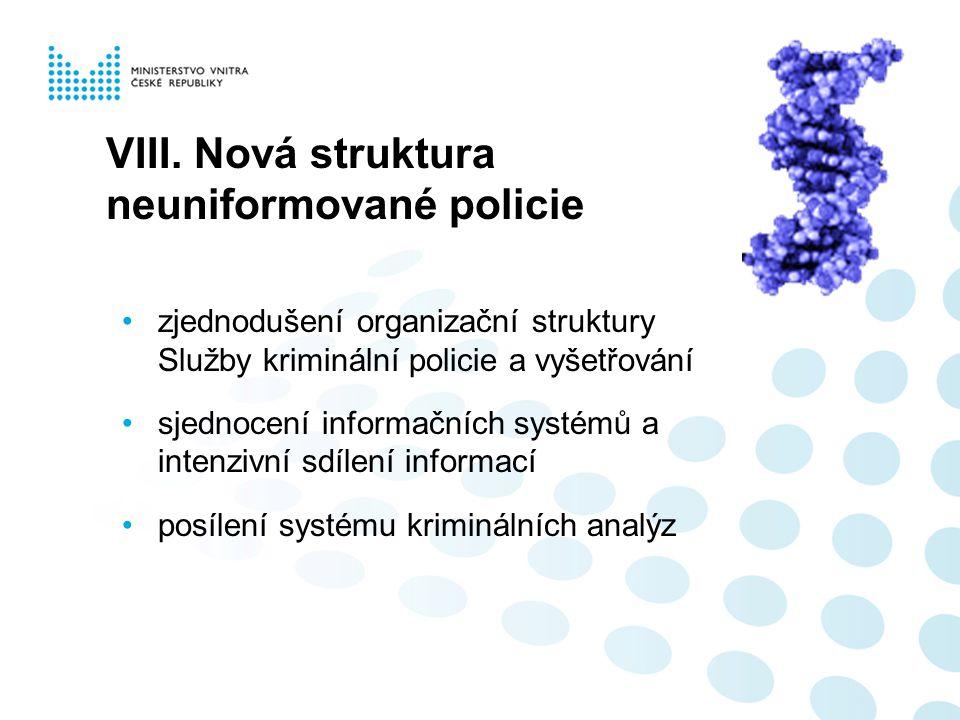 VIII. Nová struktura neuniformované policie zjednodušení organizační struktury Služby kriminální policie a vyšetřování sjednocení informačních systémů