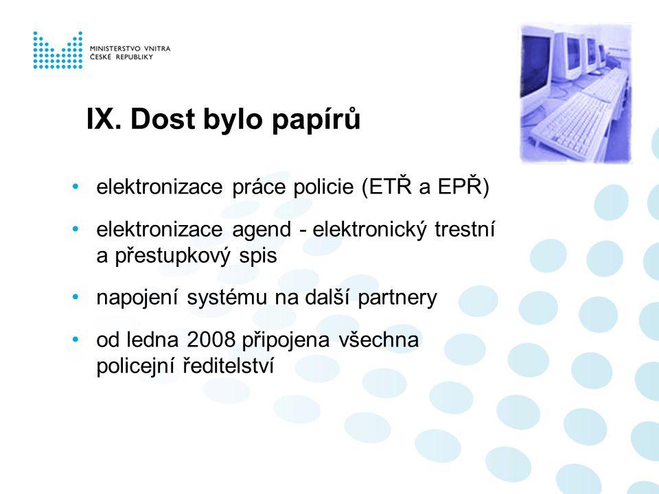 IX. Dost bylo papírů elektronizace práce policie (ETŘ a EPŘ) elektronizace agend - elektronický trestní a přestupkový spis napojení systému na další p
