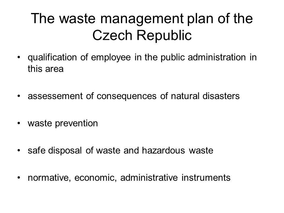 The waste management plan of the Czech Republic qualification of employee in the public administration in this area assessement of consequences of natural disasters waste prevention safe disposal of waste and hazardous waste normative, economic, administrative instruments