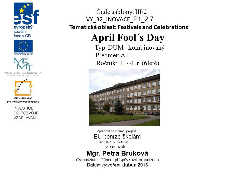 Číslo šablony: III/2 VY_32_INOVACE_ P1 _ 2.7 Tematická oblast: Festivals and Celebrations April Fool´s Day Typ: DUM - kombinovaný Předmět: AJ Ročník: 1.