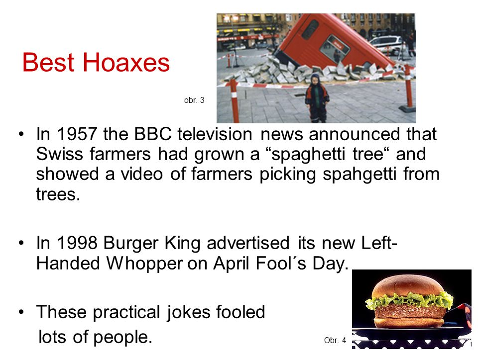 "Best Hoaxes obr. 3 In 1957 the BBC television news announced that Swiss farmers had grown a ""spaghetti tree"" and showed a video of farmers picking spa"