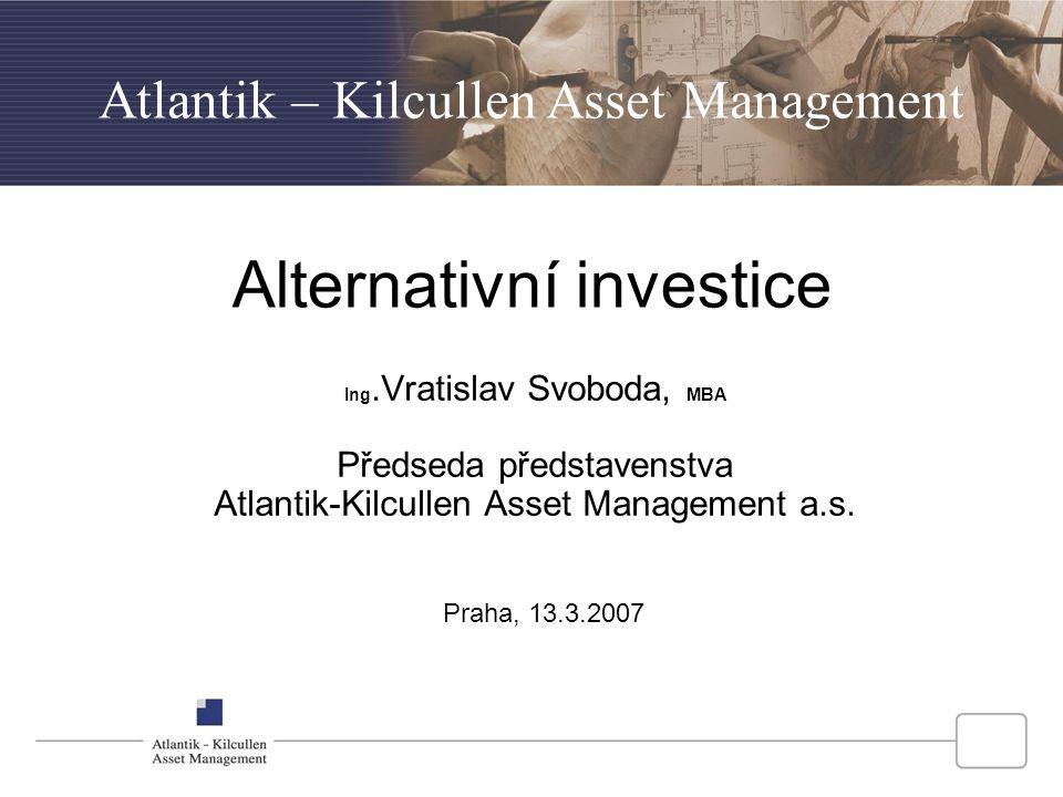 Alternativní investice Ing.Vratislav Svoboda, MBA Předseda představenstva Atlantik-Kilcullen Asset Management a.s. Atlantik – Kilcullen Asset Manageme