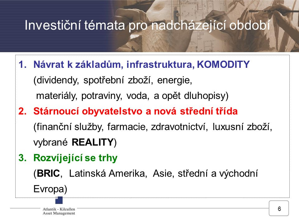 6 Investiční témata pro nadcházející období 1.Návrat k základům, infrastruktura, KOMODITY (dividendy, spotřební zboží, energie, materiály, potraviny, voda, a opět dluhopisy) 2.Stárnoucí obyvatelstvo a nová střední třída (finanční služby, farmacie, zdravotnictví, luxusní zboží, vybrané REALITY) 3.Rozvíjející se trhy (BRIC, Latinská Amerika, Asie, střední a východní Evropa)