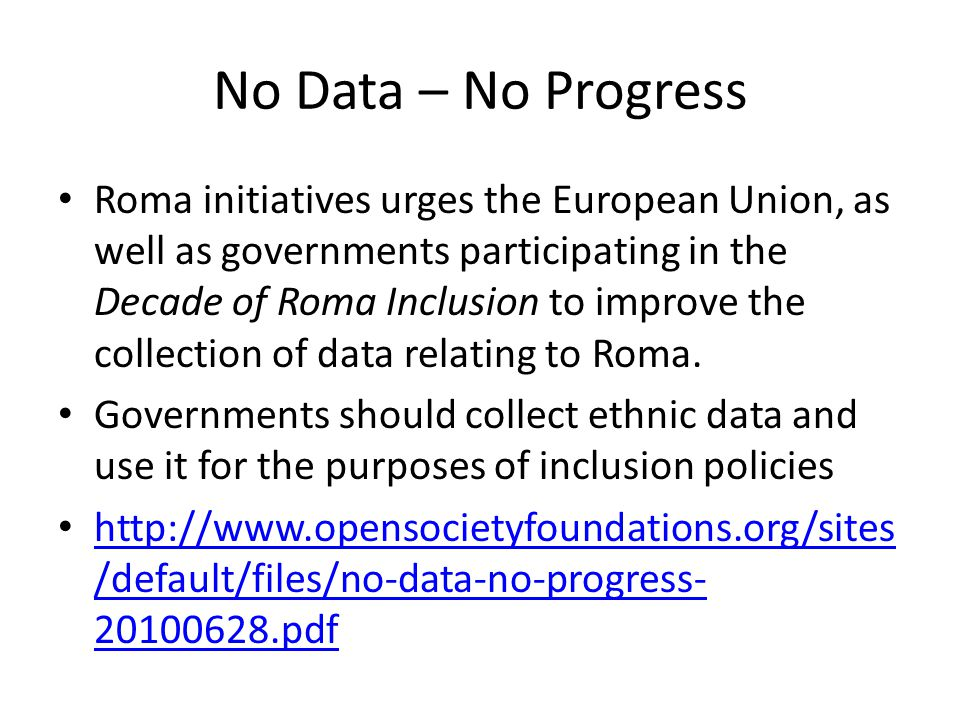 No Data – No Progress Roma initiatives urges the European Union, as well as governments participating in the Decade of Roma Inclusion to improve the collection of data relating to Roma.