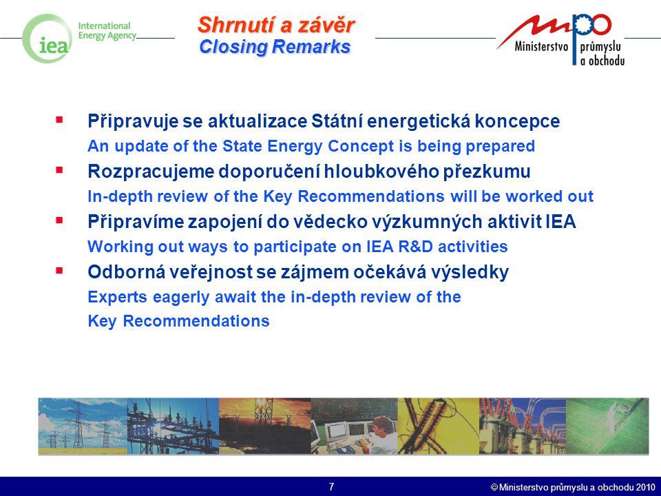  Ministerstvo průmyslu a obchodu 2010 7 Shrnutí a závěr Closing Remarks  Připravuje se aktualizace Státní energetická koncepce An update of the State Energy Concept is being prepared  Rozpracujeme doporučení hloubkového přezkumu In-depth review of the Key Recommendations will be worked out  Připravíme zapojení do vědecko výzkumných aktivit IEA Working out ways to participate on IEA R&D activities  Odborná veřejnost se zájmem očekává výsledky Experts eagerly await the in-depth review of the Key Recommendations