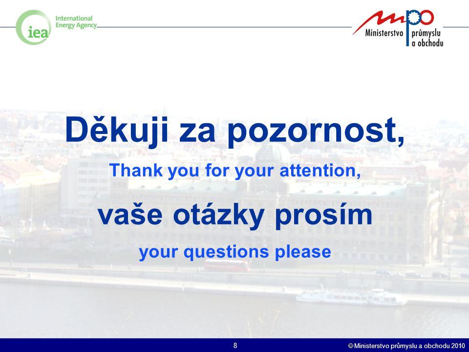  Ministerstvo průmyslu a obchodu 2010 8 Děkuji za pozornost, Thank you for your attention, vaše otázky prosím your questions please