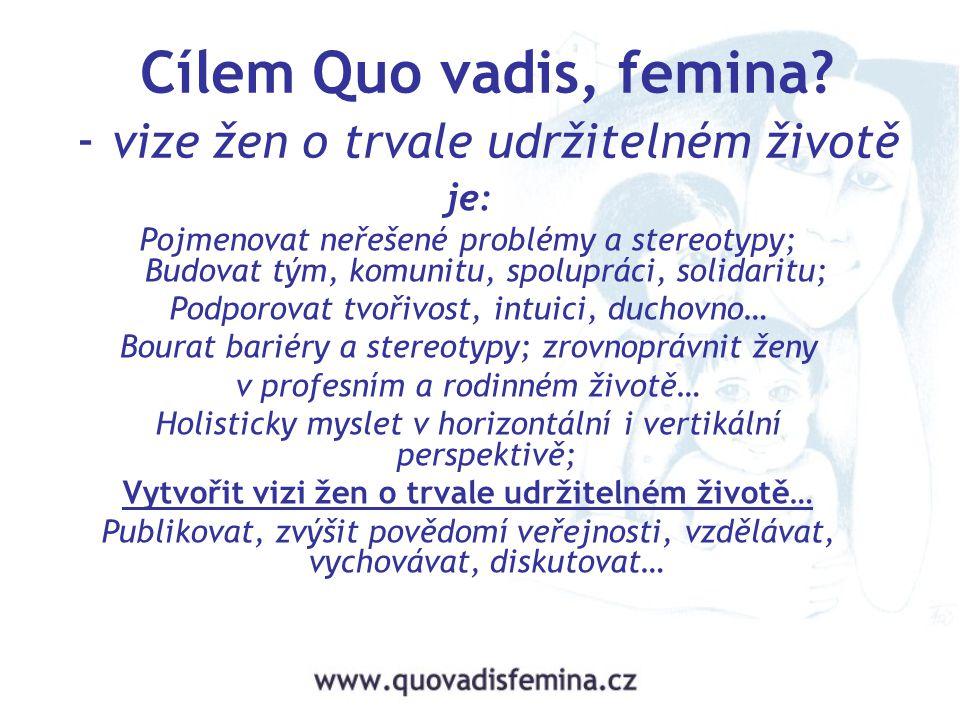 Cílem Quo vadis, femina? - vize žen o trvale udržitelném životě je: Pojmenovat neřešené problémy a stereotypy; Budovat tým, komunitu, spolupráci, soli