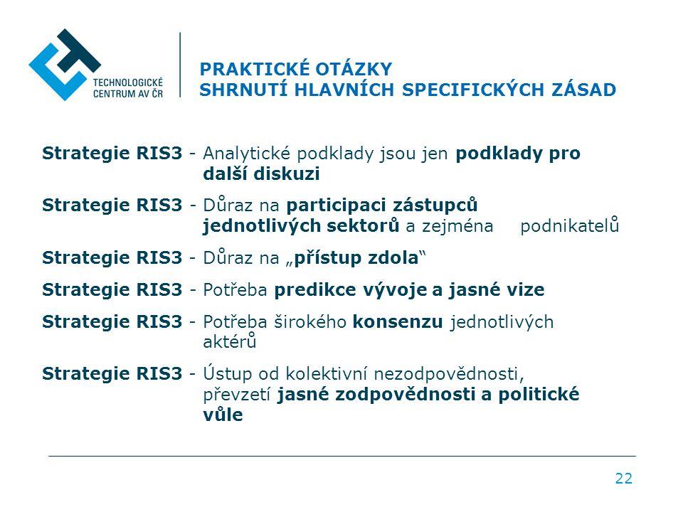 """PRAKTICKÉ OTÁZKY SHRNUTÍ HLAVNÍCH SPECIFICKÝCH ZÁSAD 22 Strategie RIS3 - Analytické podklady jsou jen podklady pro další diskuzi Strategie RIS3 - Důraz na participaci zástupců jednotlivých sektorů a zejména podnikatelů Strategie RIS3 - Důraz na """"přístup zdola Strategie RIS3 - Potřeba predikce vývoje a jasné vize Strategie RIS3 - Potřeba širokého konsenzu jednotlivých aktérů Strategie RIS3 - Ústup od kolektivní nezodpovědnosti, převzetí jasné zodpovědnosti a politické vůle"""