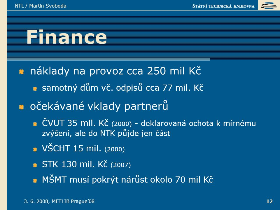 S TÁTNÍ TECHNICKÁ KNIHOVNA 3. 6. 2008, METLIB Prague'08 NTL / Martin Svoboda 12 Finance náklady na provoz cca 250 mil Kč samotný dům vč. odpisů cca 77