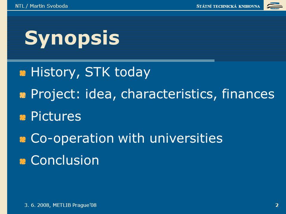 S TÁTNÍ TECHNICKÁ KNIHOVNA 3. 6. 2008, METLIB Prague'08 NTL / Martin Svoboda 2 Synopsis History, STK today Project: idea, characteristics, finances Pi