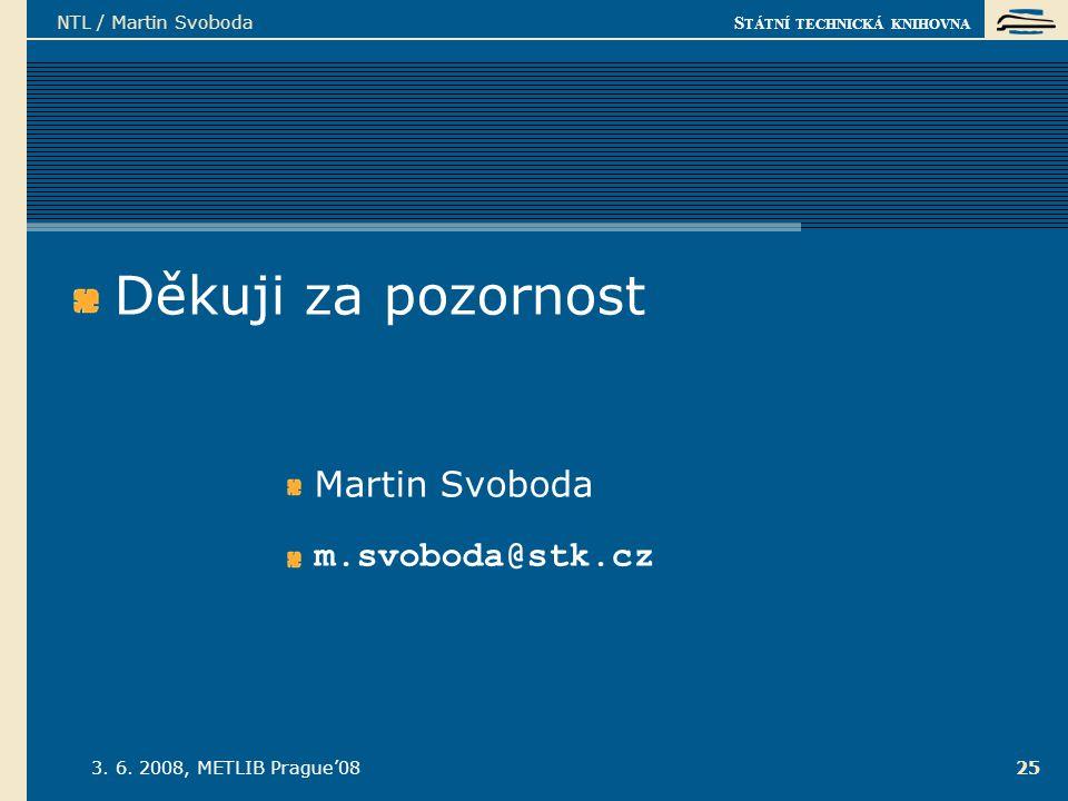 S TÁTNÍ TECHNICKÁ KNIHOVNA 3. 6. 2008, METLIB Prague'08 NTL / Martin Svoboda 25 Děkuji za pozornost Martin Svoboda m.svoboda@stk.cz