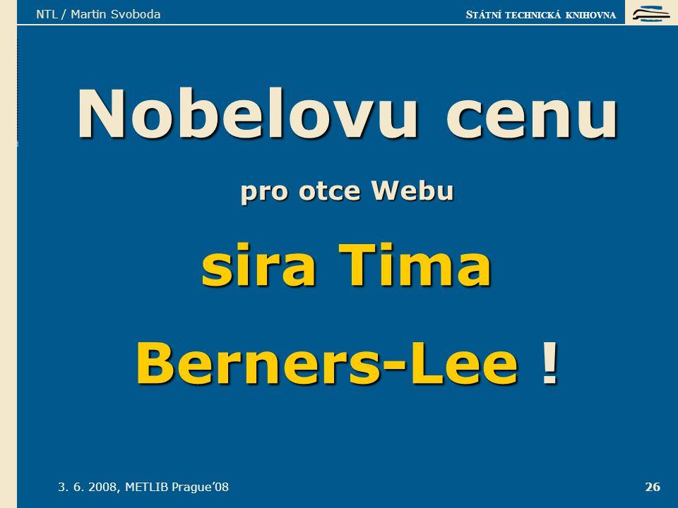 S TÁTNÍ TECHNICKÁ KNIHOVNA 3. 6. 2008, METLIB Prague'08 NTL / Martin Svoboda 26 Nobelovu cenu pro otce Webu sira Tima Berners-Lee !