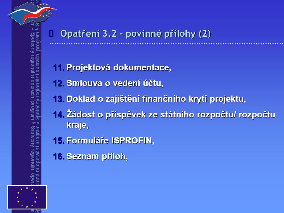 Opatření 3.2 - povinné přílohy (2)  11.Projektová dokumentace, 12.Smlouva o vedení účtu, 13.Doklad o zajištění finančního krytí projektu, 14.Žádost o příspěvek ze státního rozpočtu/ rozpočtu kraje, 15.Formuláře ISPROFIN, 16.Seznam příloh,