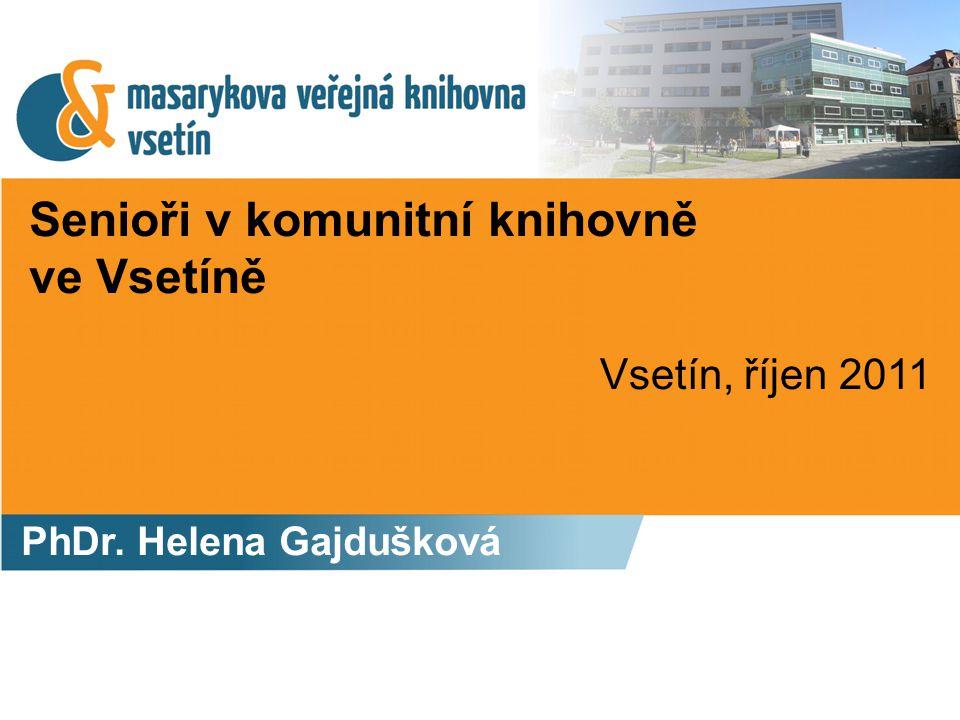 Senioři v komunitní knihovně ve Vsetíně PhDr. Helena Gajdušková Vsetín, říjen 2011