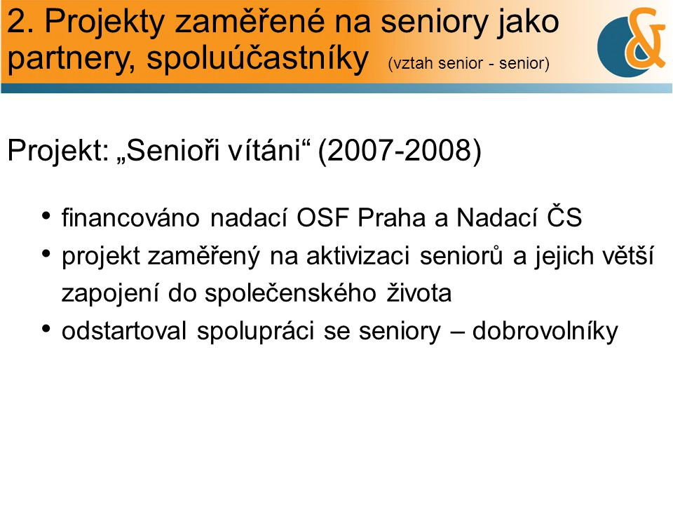 """2. Projekty zaměřené na seniory jako partnery, spoluúčastníky (vztah senior - senior) Projekt: """"Senioři vítáni"""" (2007-2008) financováno nadací OSF Pra"""