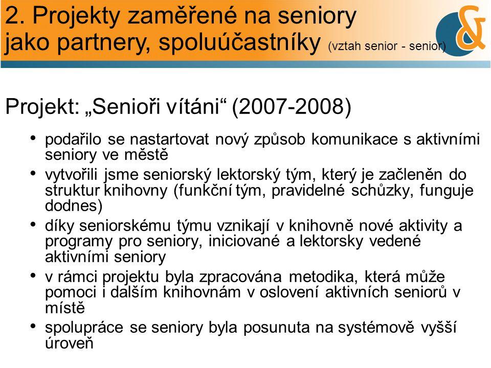 """2. Projekty zaměřené na seniory jako partnery, spoluúčastníky (vztah senior - senior) Projekt: """"Senioři vítáni"""" (2007-2008) podařilo se nastartovat no"""