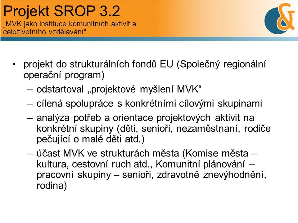 """Projekt SROP 3.2 projekt do strukturálních fondů EU (Společný regionální operační program) –odstartoval """"projektové myšlení MVK –cílená spolupráce s konkrétními cílovými skupinami –analýza potřeb a orientace projektových aktivit na konkrétní skupiny (děti, senioři, nezaměstnaní, rodiče pečující o malé děti atd.) –účast MVK ve strukturách města (Komise města – kultura, cestovní ruch atd., Komunitní plánování – pracovní skupiny – senioři, zdravotně znevýhodnění, rodina) """"MVK jako instituce komunitních aktivit a celoživotního vzdělávání"""