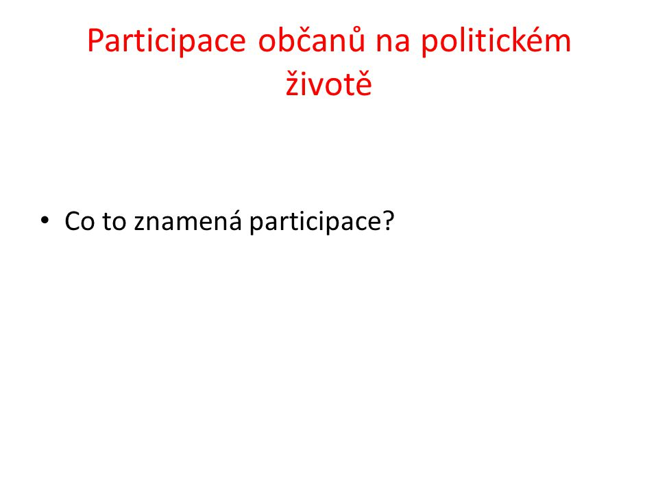 Participovat – podílet se na politickém rozhodování Jak se může běžný občan společnosti podílet na politickém rozhodování?