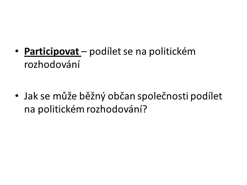 Participovat – podílet se na politickém rozhodování Jak se může běžný občan společnosti podílet na politickém rozhodování