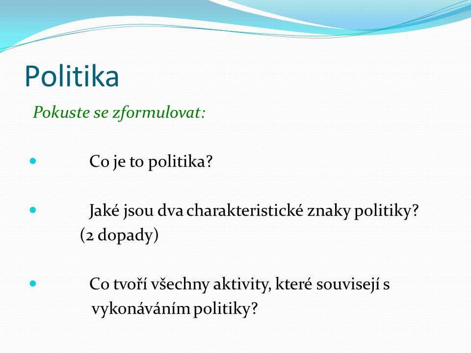 Řekněte svými slovy Politika je společenská činnost vztahující se k řízení věcí veřejných a mající dva základní charakteristické znaky: obecný dopad a mocenský dopad.