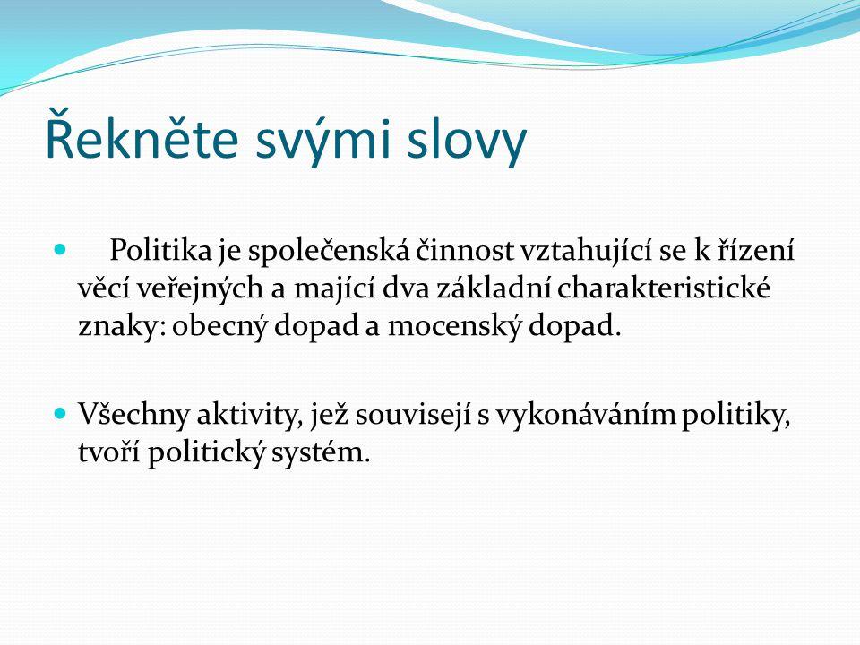 Řekněte svými slovy Politika je společenská činnost vztahující se k řízení věcí veřejných a mající dva základní charakteristické znaky: obecný dopad a