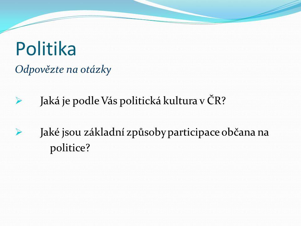 Politika Odpovězte na otázky  Jaká je podle Vás politická kultura v ČR?  Jaké jsou základní způsoby participace občana na politice?