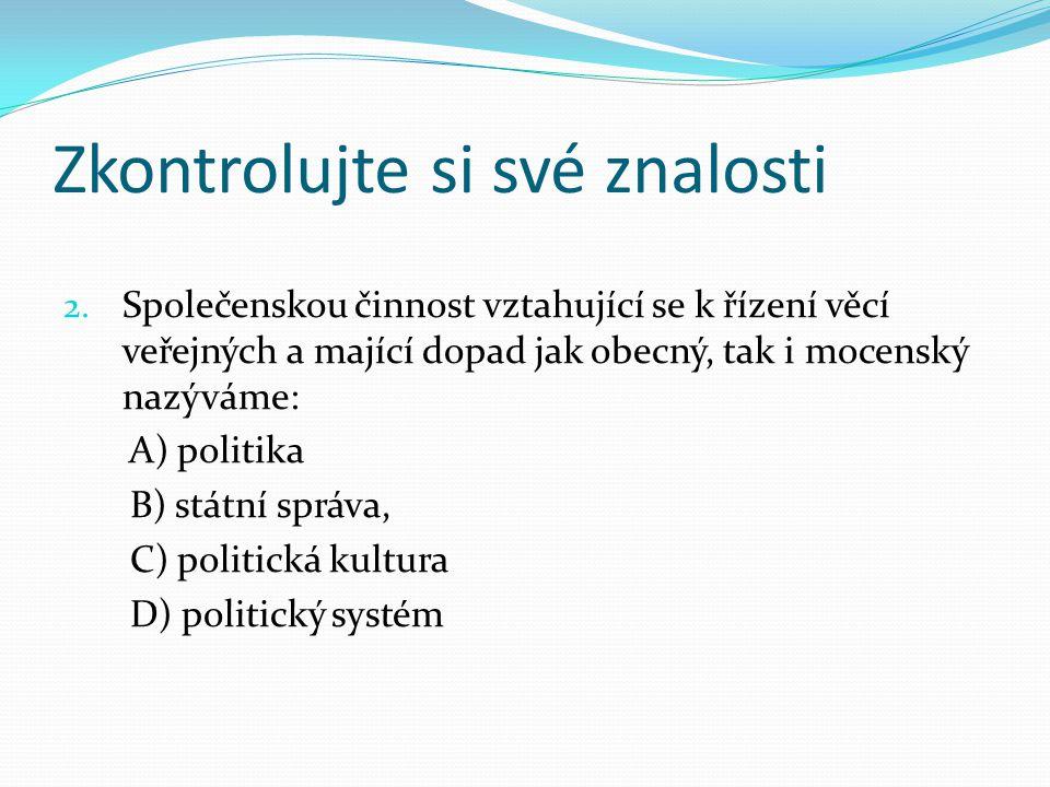 Zkontrolujte si své znalosti 2. Společenskou činnost vztahující se k řízení věcí veřejných a mající dopad jak obecný, tak i mocenský nazýváme: A) poli
