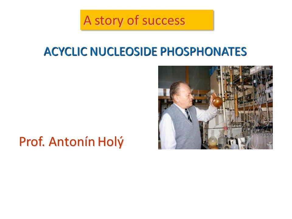 A story of success Prof. Antonín Holý ACYCLIC NUCLEOSIDE PHOSPHONATES