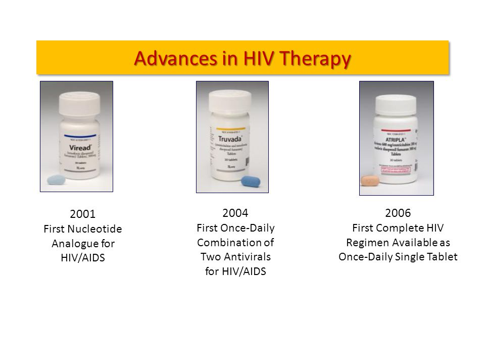 Advances in HIV Therapy 2001 First Nucleotide Analogue for HIV/AIDS 2004 First Once-Daily Combination of Two Antivirals for HIV/AIDS 2006 First Complete HIV Regimen Available as Once-Daily Single Tablet