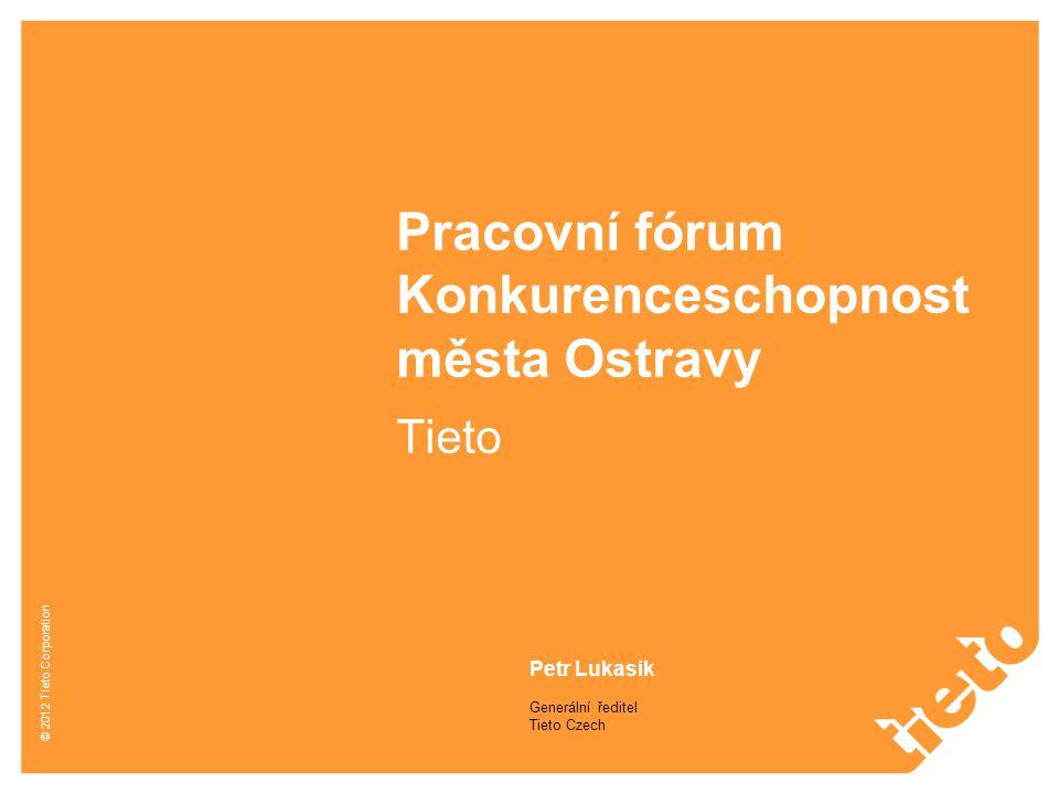 © 2012 Tieto Corporation Pracovní fórum Konkurenceschopnost města Ostravy Tieto Petr Lukasik Generální ředitel Tieto Czech