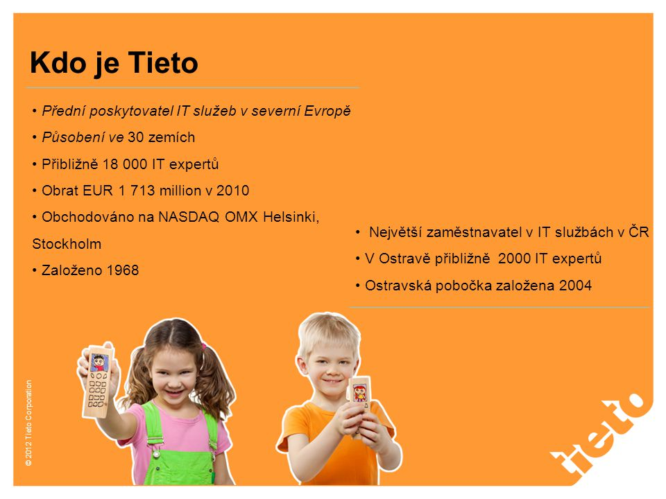 © 2012 Tieto Corporation Přední poskytovatel IT služeb v severní Evropě Působení ve 30 zemích Přibližně 18 000 IT expertů Obrat EUR 1 713 million v 20