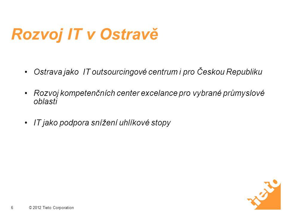 © 2012 Tieto Corporation Rozvoj IT v Ostravě Ostrava jako IT outsourcingové centrum i pro Českou Republiku Rozvoj kompetenčních center excelance pro v