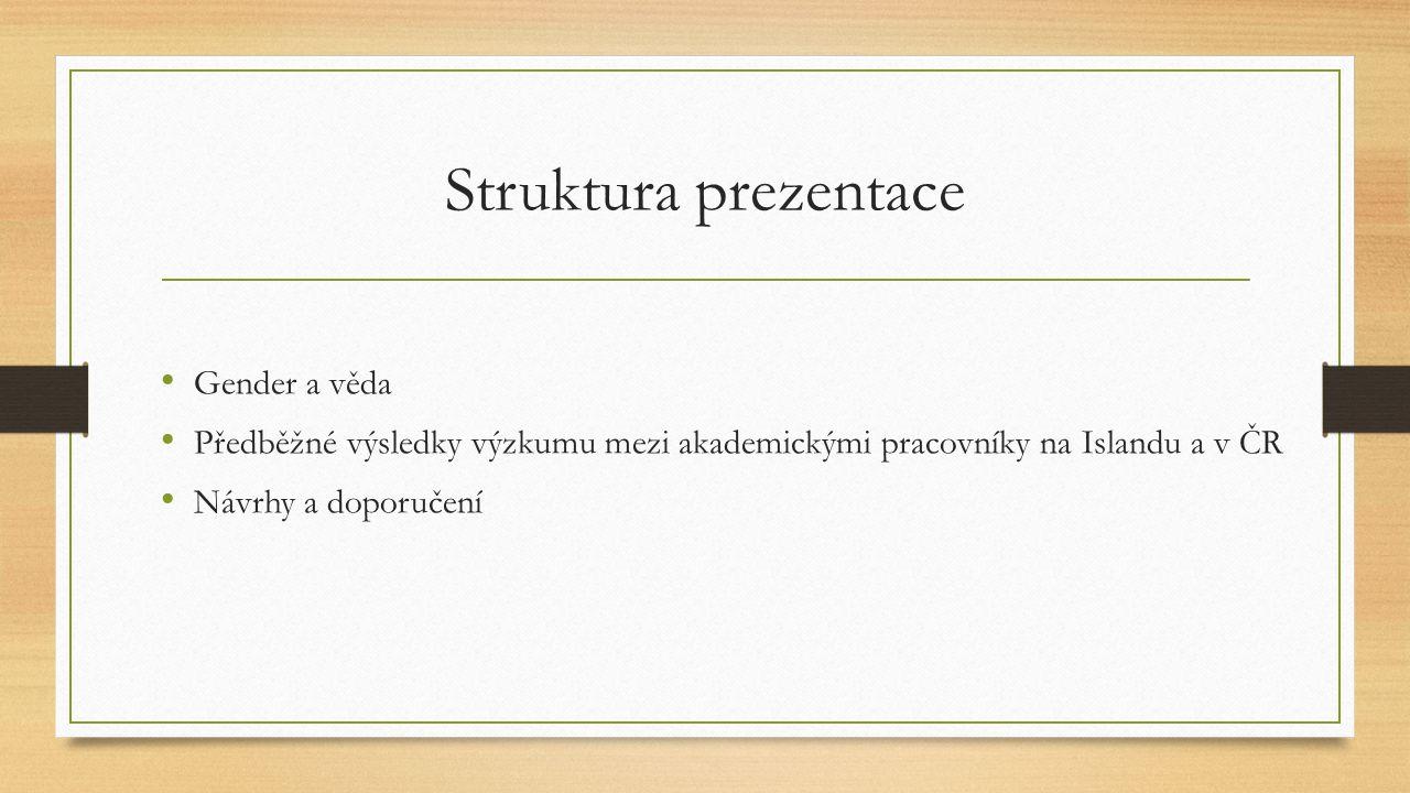 Struktura prezentace Gender a věda Předběžné výsledky výzkumu mezi akademickými pracovníky na Islandu a v ČR Návrhy a doporučení