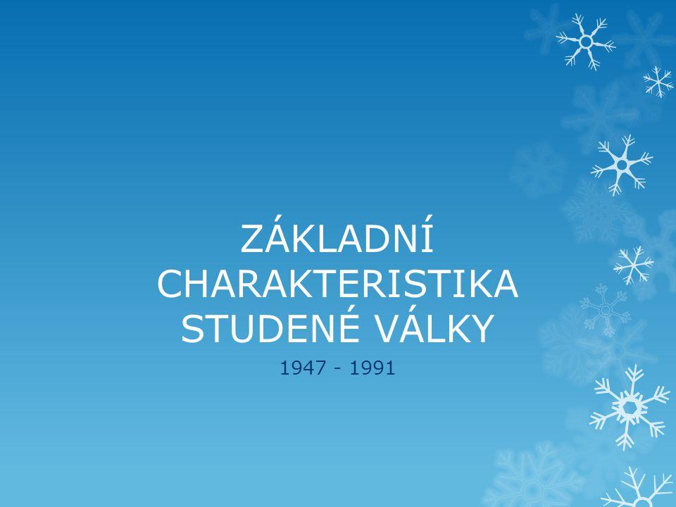 ZÁKLADNÍ CHARAKTERISTIKA STUDENÉ VÁLKY 1947 - 1991